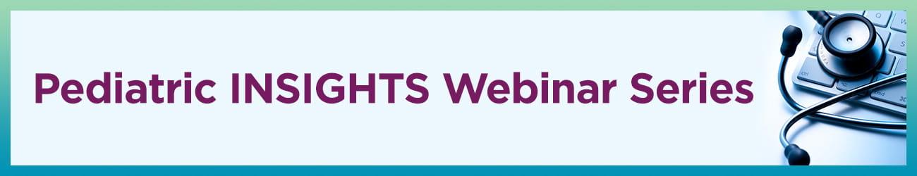 Pediatric INSIGHTS Webinar Series