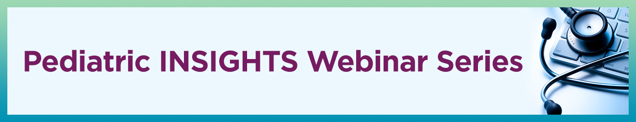 Pediatric INSIGHTS Webinar Series