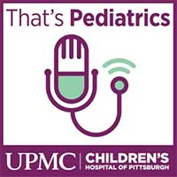 That's Pediatrics Podcast UPMC Children's Hospital of Pittsburgh